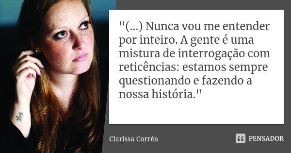 """""""(…) Nunca vou me entender por inteiro. A gente é uma mistura de interrogação com reticências: estamos sempre questionando e fazendo a nossa história.""""... Frase de Clarissa Corrêa."""