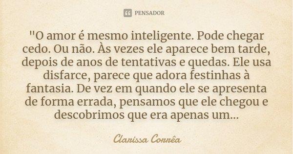 """""""O amor é mesmo inteligente. Pode chegar cedo. Ou não. Às vezes ele aparece bem tarde, depois de anos de tentativas e quedas. Ele usa disfarce, parece que ... Frase de Clarissa Corrêa."""