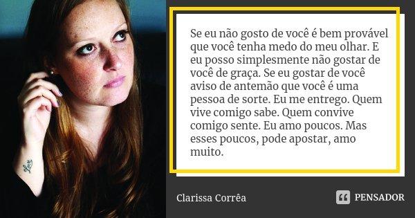 Se eu não gosto de você é bem provável que você tenha medo do meu olhar. E eu posso simplesmente não gostar de você de graça. Se eu gostar de você aviso de ante... Frase de Clarissa Corrêa.