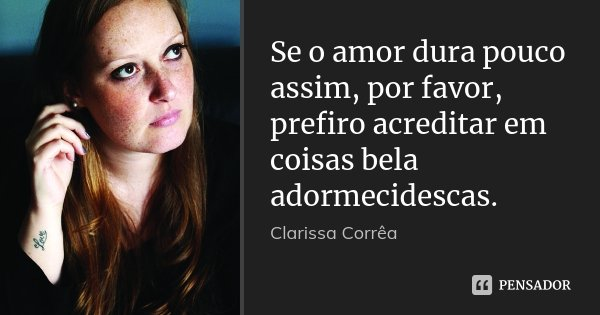 Se o amor dura pouco assim, por favor, prefiro acreditar em coisas bela adormecidescas.... Frase de Clarissa Corrêa.