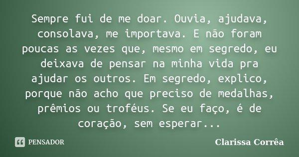 O Amor Da Minha Vida Sou Eu Sempre Fui E Sempre Serei: Sempre Fui De Me Doar. Ouvia, Ajudava,... Clarissa Corrêa