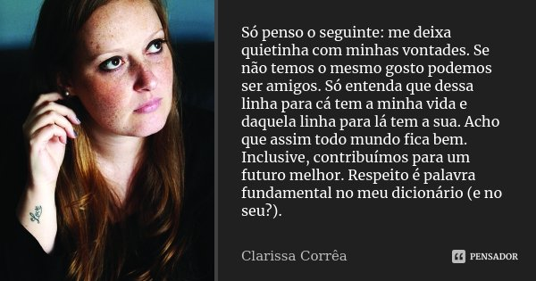 Só penso o seguinte: me deixa quietinha com minhas vontades. Se não temos o mesmo gosto podemos ser amigos. Só entenda que dessa linha para cá tem a minha vida ... Frase de Clarissa Corrêa.