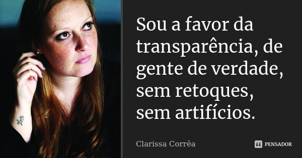 Sou a favor da transparência, de gente de verdade, sem retoques, sem artifícios.... Frase de Clarissa Corrêa.