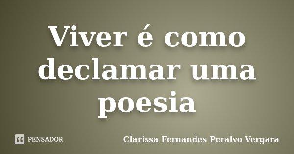 Viver é como declamar uma poesia... Frase de Clarissa Fernandes Peralvo Vergara.