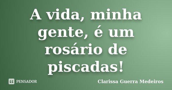 A vida, minha gente, é um rosário de piscadas!... Frase de Clarissa Guerra Medeiros.