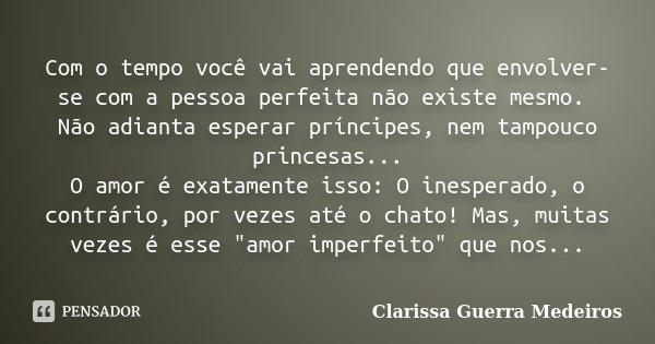 Com o tempo você vai aprendendo que envolver-se com a pessoa perfeita não existe mesmo. Não adianta esperar príncipes, nem tampouco princesas... O amor é exatam... Frase de Clarissa Guerra Medeiros.