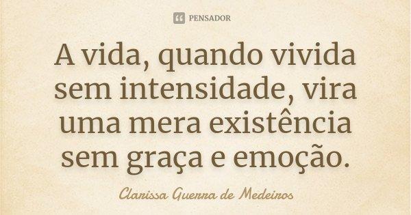 A vida quando vivida sem intensidade vira uma mera existência sem graça e emoção.... Frase de Clarissa Guerra de Medeiros.