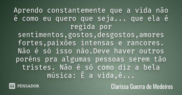 Aprendo constantemente que a vida não é como eu quero que seja... que ela é regida por sentimentos,gostos,desgostos,amores fortes,paixões intensas e rancores. N... Frase de Clarissa Guerra de Medeiros.