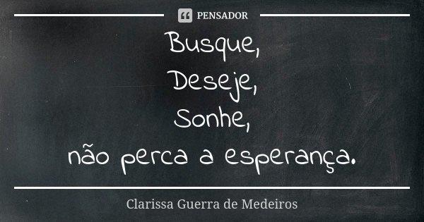 Busque, Deseje, Sonhe, não perca a esperança.... Frase de Clarissa Guerra de Medeiros.