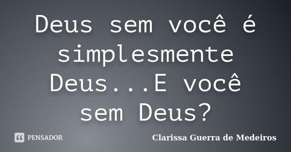 Deus sem você é simplesmente Deus...E você sem Deus?... Frase de Clarissa Guerra de Medeiros.