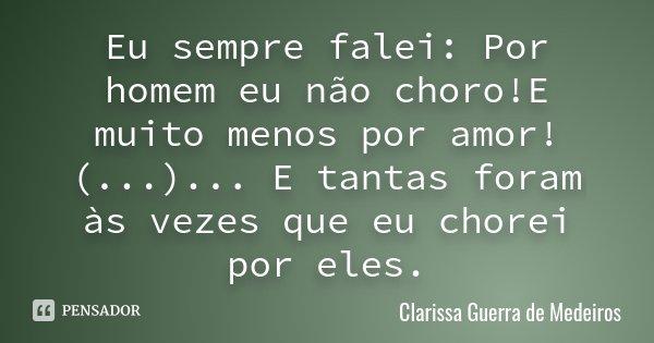 Eu sempre falei: Por homem eu não choro!E muito menos por amor! (...) ... E tantas foram às vezes que eu chorei por eles.... Frase de Clarissa Guerra de Medeiros.