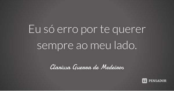 Eu só erro por te querer sempre ao meu lado.... Frase de Clarissa Guerra de Medeiros.