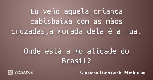 Eu vejo aquela criança cabisbaixa com as mãos cruzadas,a morada dela é a rua. Onde está a moralidade do Brasil?... Frase de Clarissa Guerra de Medeiros.