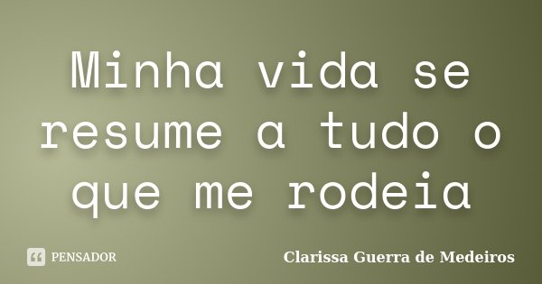 Minha vida se resume a tudo o que me rodeia... Frase de Clarissa Guerra de Medeiros.