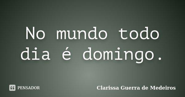 No mundo todo dia é domingo.... Frase de Clarissa Guerra de Medeiros.