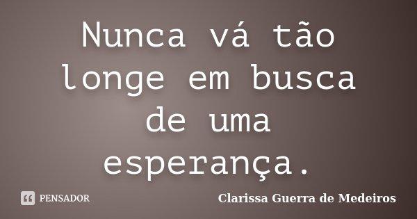Nunca vá tão longe em busca de uma esperança.... Frase de Clarissa Guerra de Medeiros.