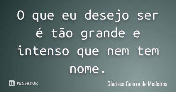 O que eu desejo ser é tão grande e intenso que nem tem nome.... Frase de Clarissa Guerra de Medeiros.