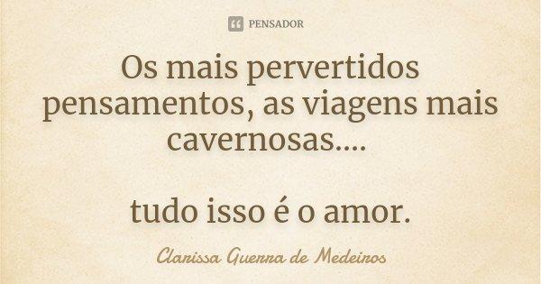 Os mais pervertidos pensamentos, as viagens mais cavernosas.... tudo isso é o amor.... Frase de Clarissa Guerra de Medeiros.