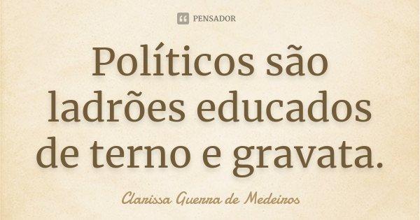 Políticos são ladrões educados de terno e gravata.... Frase de Clarissa Guerra de Medeiros.