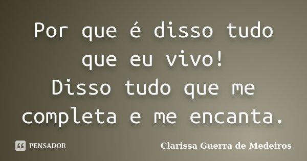 Por que é disso tudo que eu vivo! Disso tudo que me completa e me encanta.... Frase de Clarissa Guerra de Medeiros.
