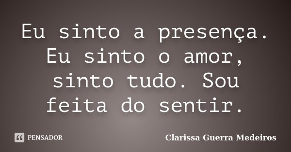 Eu sinto a presença. Eu sinto o amor, sinto tudo. Sou feita do sentir.... Frase de Clarissa Guerra Medeiros.