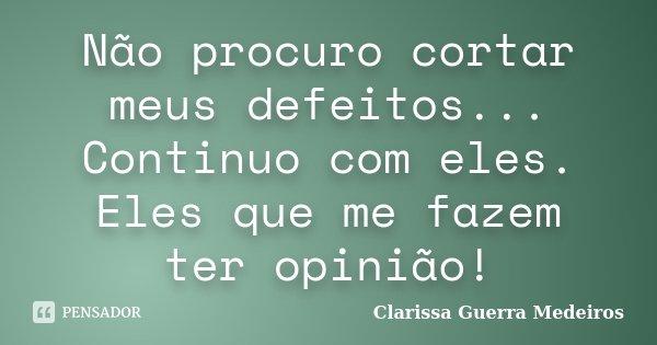 Não procuro cortar meus defeitos... Continuo com eles. Eles que me fazem ter opinião!... Frase de Clarissa Guerra Medeiros.