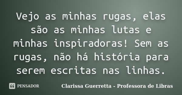 Vejo as minhas rugas, elas são as minhas lutas e minhas inspiradoras! Sem as rugas, não há história para serem escritas nas linhas.... Frase de Clarissa Guerretta - Professora de Libras.