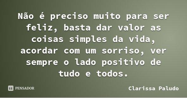 Não é preciso muito para ser feliz, basta dar valor as coisas simples da vida, acordar com um sorriso, ver sempre o lado positivo de tudo e todos.... Frase de Clarissa Paludo.