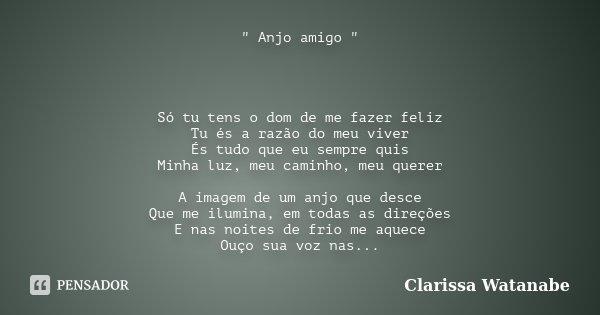 """"""" Anjo amigo """" Só tu tens o dom de me fazer feliz Tu és a razão do meu viver És tudo que eu sempre quis Minha luz, meu caminho, meu querer A imagem de... Frase de Clarissa Watanabe."""