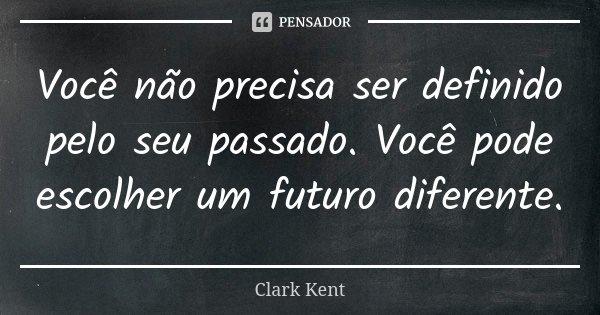 Você não precisa ser definido pelo seu passado. Você pode escolher um futuro diferente.... Frase de Clark Kent.