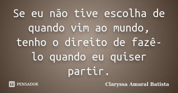 Se eu não tive escolha de quando vim ao mundo, tenho o direito de fazê-lo quando eu quiser partir.... Frase de Claryssa Amaral Batista.