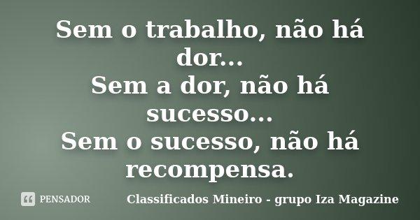 Sem o trabalho, não há dor... Sem a dor, não há sucesso... Sem o sucesso, não há recompensa.... Frase de Classificados Mineiro - grupo Iza Magazine.