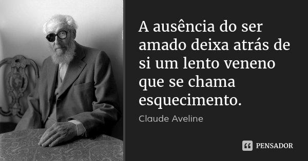 A ausência do ser amado deixa atrás de si um lento veneno que se chama esquecimento.... Frase de Claude Aveline.