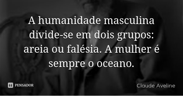 A humanidade masculina divide-se em dois grupos: areia ou falésia. A mulher é sempre o oceano.... Frase de Claude Aveline.