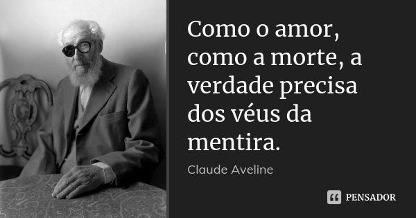 Como o amor, como a morte, a verdade precisa dos véus da mentira.... Frase de Claude Aveline.
