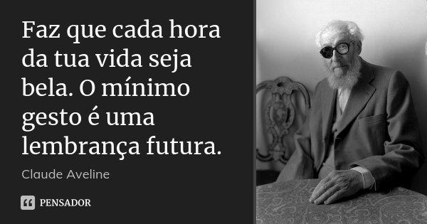 Faz que cada hora da tua vida seja bela. O mínimo gesto é uma lembrança futura.... Frase de Claude Aveline.