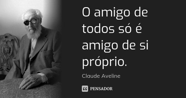 O amigo de todos só é amigo de si próprio.... Frase de Claude Aveline.