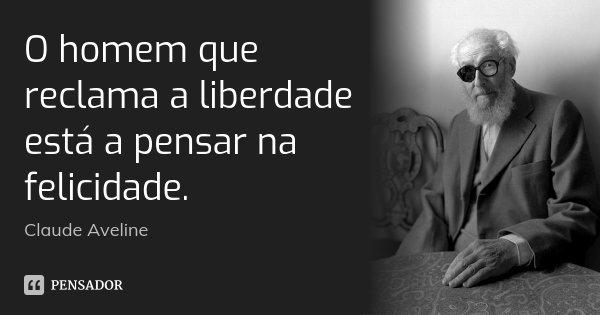 O homem que reclama a liberdade está a pensar na felicidade.... Frase de Claude Aveline.