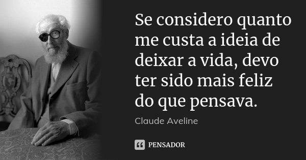 Se considero quanto me custa a ideia de deixar a vida, devo ter sido mais feliz do que pensava.... Frase de Claude Aveline.