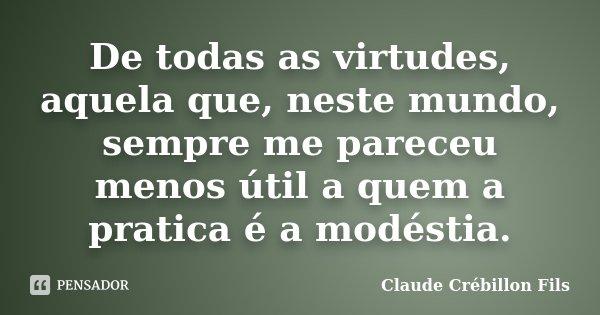 De todas as virtudes, aquela que, neste mundo, sempre me pareceu menos útil a quem a pratica é a modéstia.... Frase de Claude Crébillon Fils.