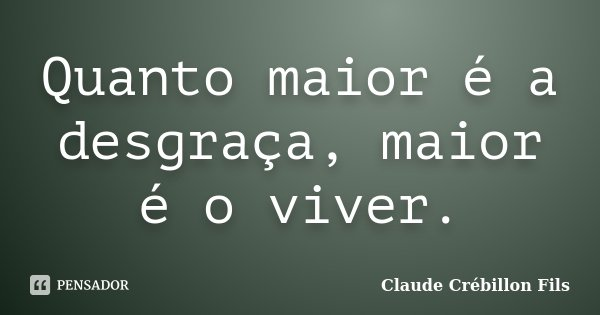Quanto maior é a desgraça, maior é o viver.... Frase de Claude Crébillon Fils.