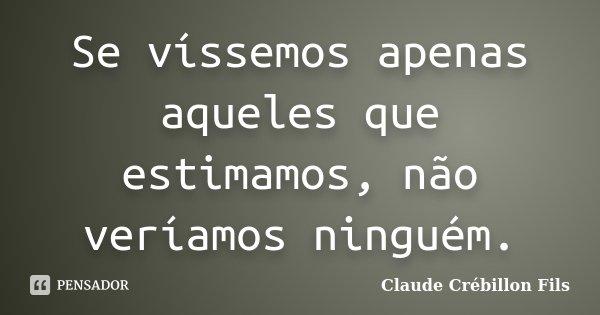 Se víssemos apenas aqueles que estimamos, não veríamos ninguém.... Frase de Claude Crébillon Fils.
