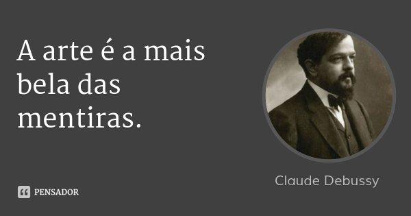 A arte é a mais bela das mentiras.... Frase de Claude Debussy.