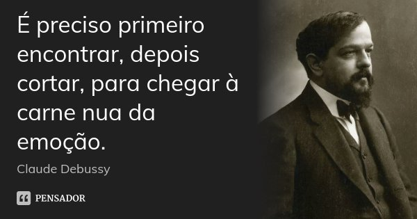 É preciso primeiro encontrar, depois cortar, para chegar à carne nua da emoção.... Frase de Claude Debussy.