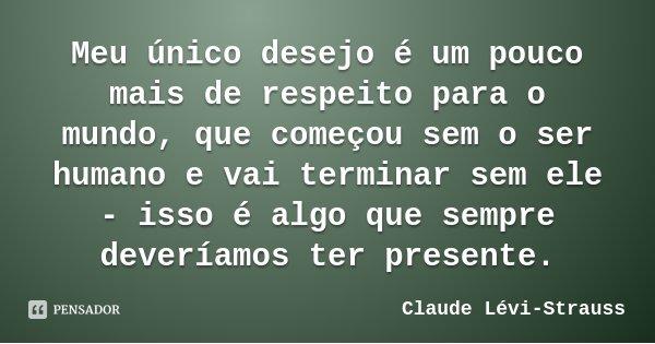 Meu único desejo é um pouco mais de respeito para o mundo, que começou sem o ser humano e vai terminar sem ele - isso é algo que sempre deveríamos ter presente.... Frase de Claude Lévi-Strauss.