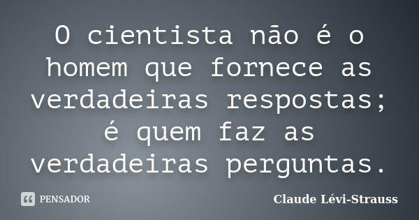 O cientista não é o homem que fornece as verdadeiras respostas; é quem faz as verdadeiras perguntas.... Frase de Claude Lévi-Strauss.