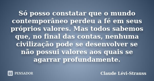 Só posso constatar que o mundo contemporâneo perdeu a fé em seus próprios valores. Mas todos sabemos que, no final das contas, nenhuma civilização pode se desen... Frase de Claude Lévi-Strauss.