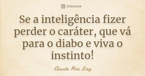 Se a inteligência fizer perder o caráter, que vá para o diabo e viva o instinto!... Frase de Claude Mac Kay.