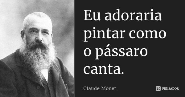 Eu adoraria pintar como o pássaro canta.... Frase de Claude Monet.