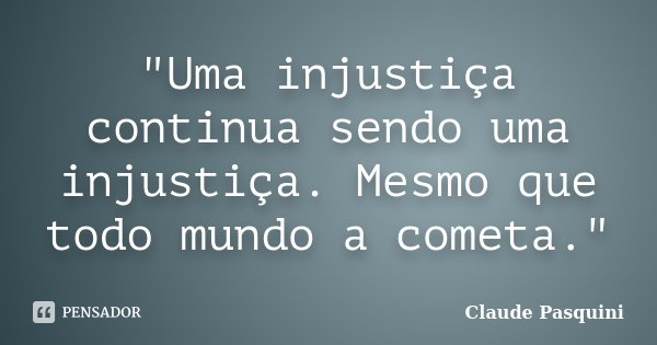 """""""Uma injustiça continua sendo uma injustiça. Mesmo que todo mundo a cometa.""""... Frase de Claude Pasquini."""